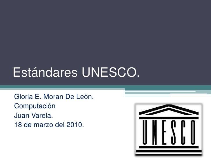 EstándaresUNESCO.<br />Gloria E. Moran De León.<br />Computación<br />Juan Varela.<br />18 de marzo del 2010.<br />
