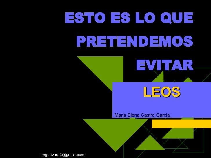 ESTO ES LO QUE PRETENDEMOS EVITAR LEOS Maria Elena Castro Garcia