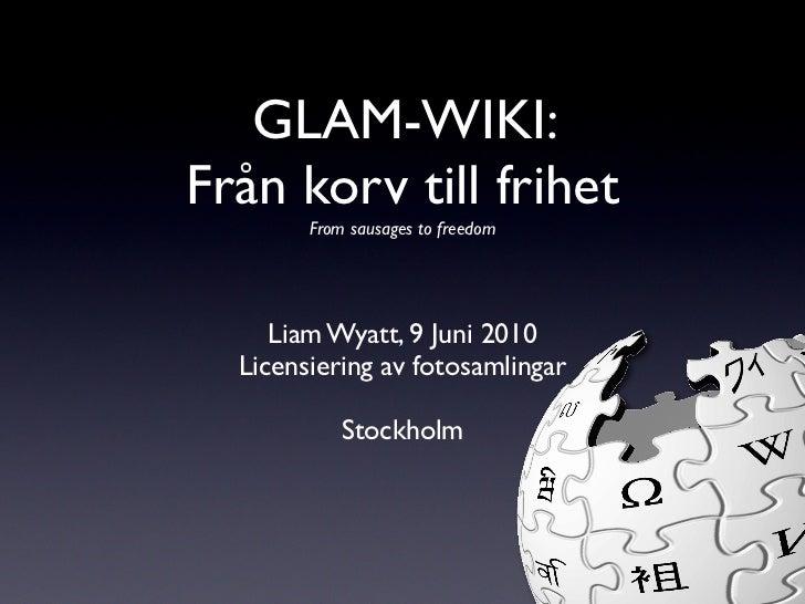 GLAM-WIKI: Från korv till frihet         From sausages to freedom          Liam Wyatt, 9 Juni 2010   Licensiering av fotos...