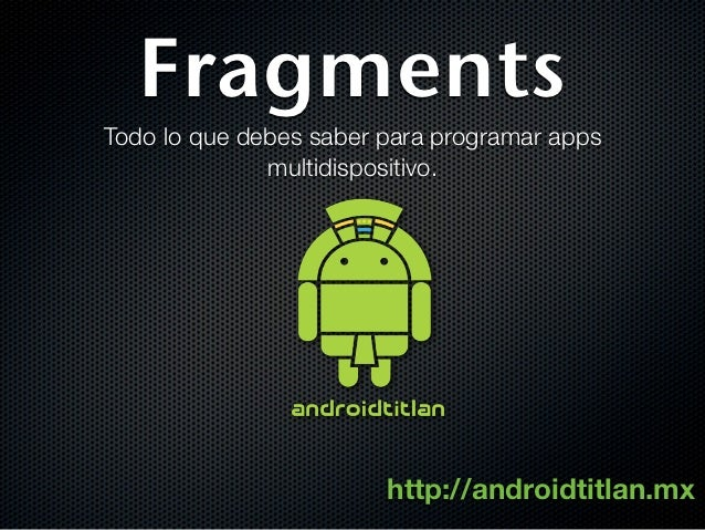 FragmentsTodo lo que debes saber para programar apps              multidispositivo.                        http://androidt...
