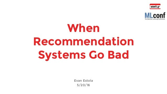 When Recommendation Systems Go Bad Evan Estola 5/20/16