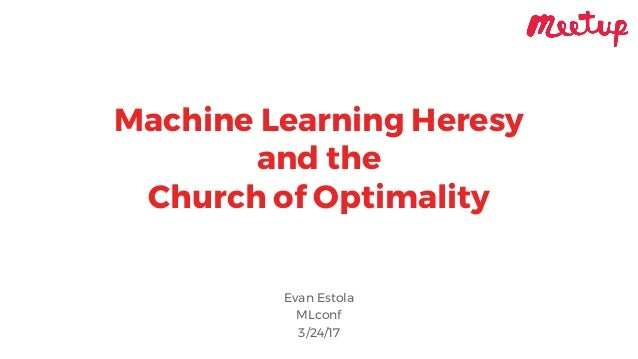 Machine Learning Heresy and the Church of Optimality Evan Estola MLconf 3/24/17