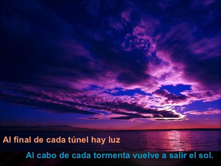 Al final de cada túnel hay luz   Al cabo de cada tormenta vuelve a salir el sol.