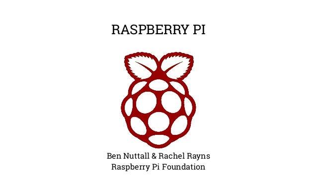 RASPBERRY PI Ben Nuttall & Rachel Rayns Raspberry Pi Foundation