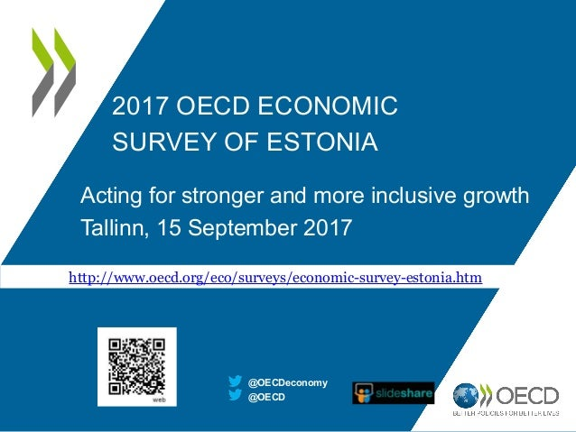 2017 OECD ECONOMIC SURVEY OF ESTONIA Acting for stronger and more inclusive growth Tallinn, 15 September 2017 @OECD @OECDe...