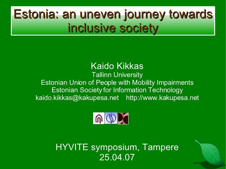 Estonia: an uneven journey towards inclusive society Kaido Kikkas Tallinn University Estonian Union of People with Mobilit...