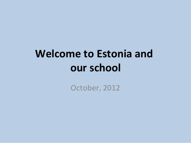 Welcome to Estonia and     our school      October, 2012