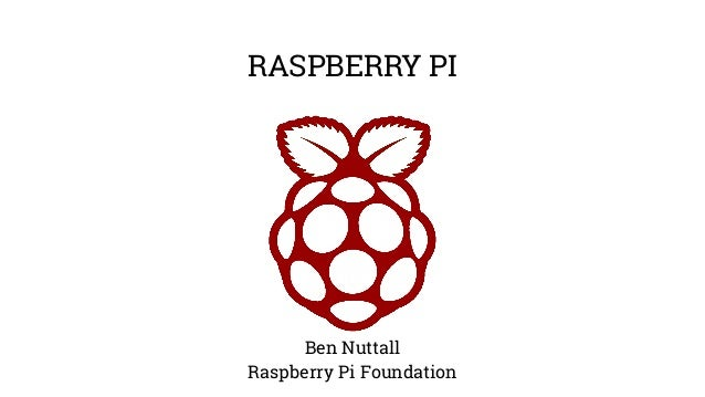 RASPBERRY PI Ben Nuttall Raspberry Pi Foundation