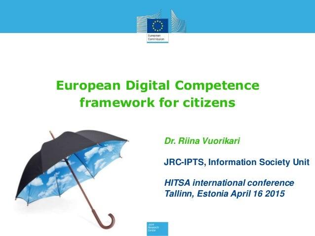 European Digital Competence framework for citizens Dr. Riina Vuorikari JRC-IPTS, Information Society Unit HITSA internatio...