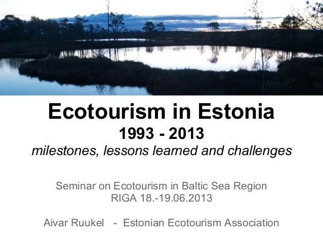 Ecotourism in Estonia1993 - 2013milestones, lessons learned and challengesSeminar on Ecotourism in Baltic Sea RegionRIGA 1...