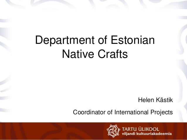 Ave Matsin Department of Estonian Native Crafts Helen Kästik Coordinator of International Projects