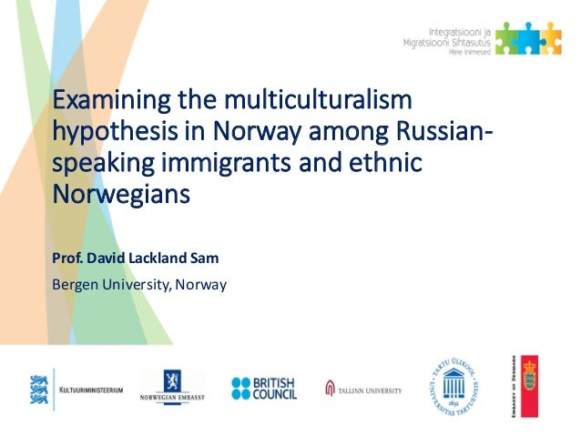 Examining	the	multiculturalism	 hypothesis	in	Norway	among	Russian- speaking	immigrants	and	ethnic	 Norwegians Prof. David...