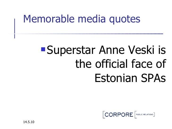 Memorable media quotes  <ul><li>Superstar Anne Veski  i s the official face of Estonian SPAs </li></ul>14.5.10
