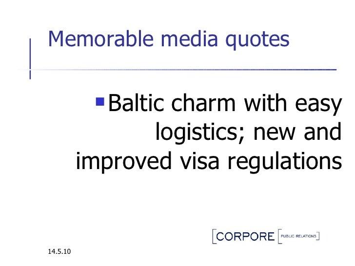 Memorable media quotes  <ul><li>Baltic charm with easy logistics ; new and improved visa regulations </li></ul>14.5.10