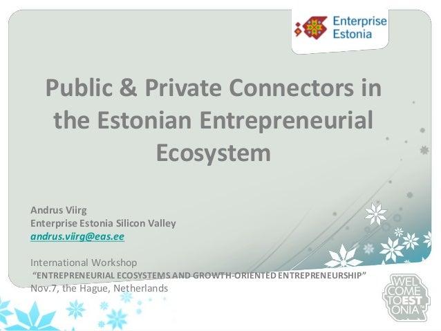 Public & Private Connectors in the Estonian Entrepreneurial Ecosystem Andrus Viirg Enterprise Estonia Silicon Valley andru...