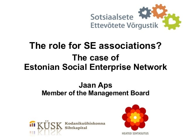 The role for SE associations?           The case ofEstonian Social Enterprise Network              Jaan Aps    Member of t...