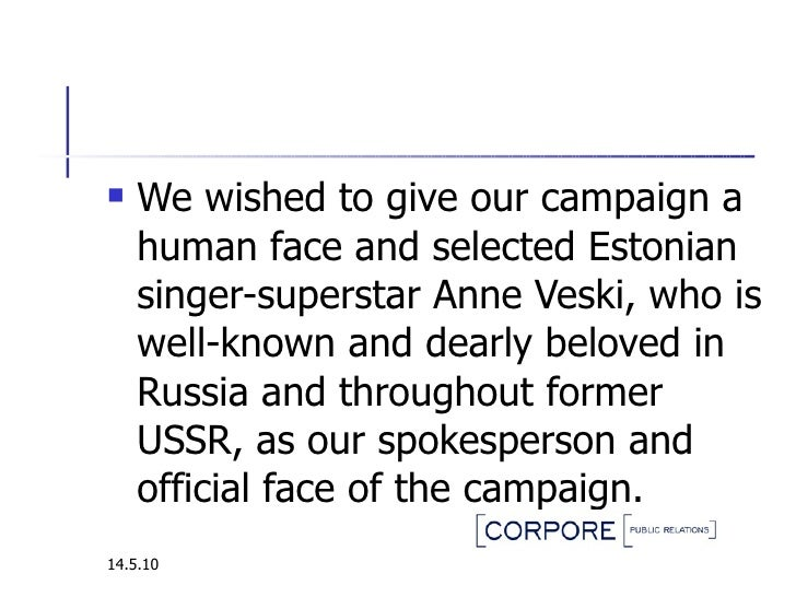 <ul><li>We wished to give our campaign a human face and selected Estonian singer-superstar Anne Veski, who is well-known a...