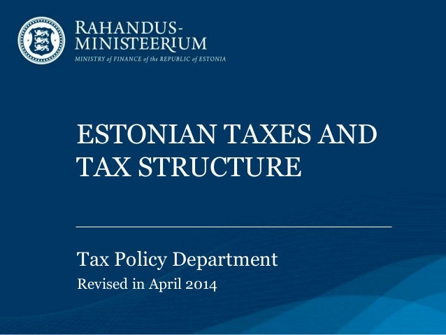 ESTONIAN TAXES AND TAX STRUCTURE Tax Policy Department Revised in April 2014