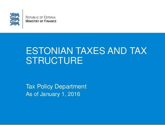 ESTONIAN TAXES AND TAX STRUCTURE Tax Policy Department As of January 1, 2016