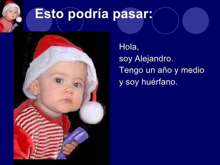 <ul><li>Hola,  </li></ul><ul><li>soy Alejandro.  </li></ul><ul><li>Tengo un año y medio  </li></ul><ul><li>y soy huérfano....