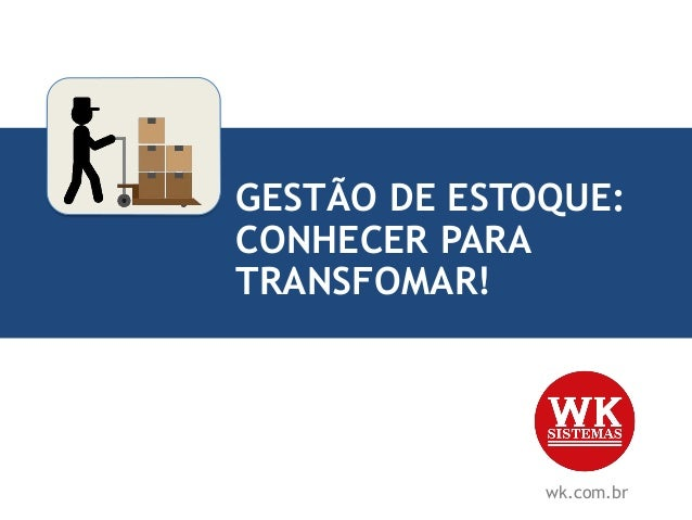 GESTÃO DE ESTOQUE: CONHECER PARA TRANSFOMAR! wk.com.br