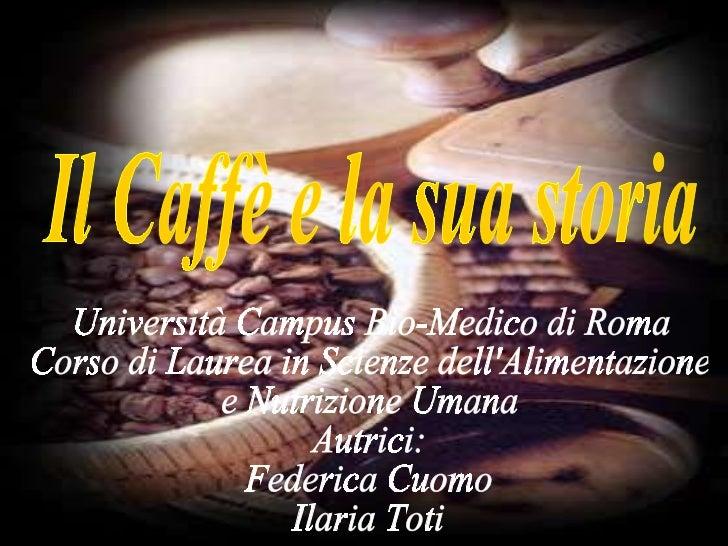 Il Caffè e la sua storia Università Campus Bio-Medico di Roma Corso di Laurea in Scienze dell'Alimentazione e Nutrizione U...