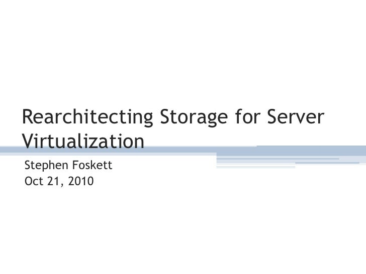 Rearchitecting Storage for Server Virtualization<br />Stephen Foskett<br />Oct 21, 2010<br />