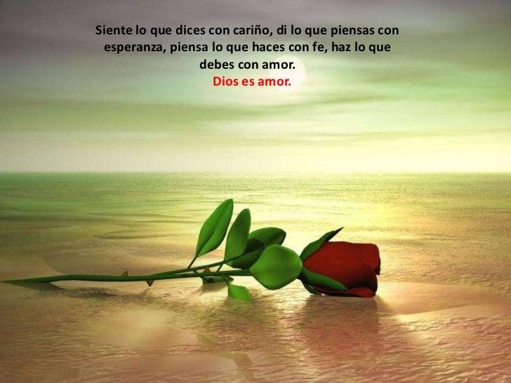 Siente lo que dices con cariño, di lo que piensas con esperanza, piensa lo que haces con fe, haz lo que debes con amor. <b...