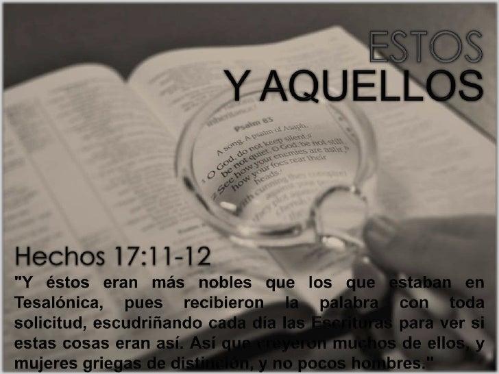 """ESTOS<br />Y AQUELLOS<br />Hechos 17:11-12<br />""""Y éstos eran más nobles que los que estaban en Tesalónica, pues recibiero..."""