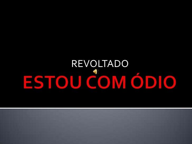 ESTOU COM ÓDIO <br />REVOLTADO<br />