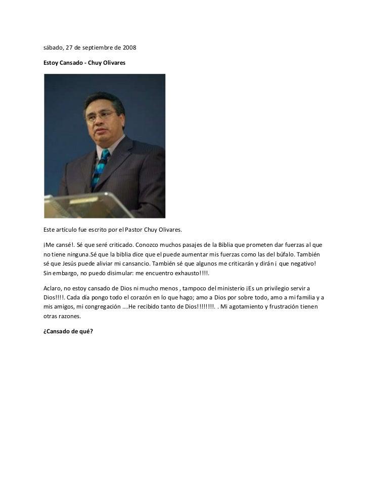 sábado, 27 de septiembre de 2008Estoy Cansado - Chuy OlivaresEste artículo fue escrito por el Pastor Chuy Olivares.¡Me can...