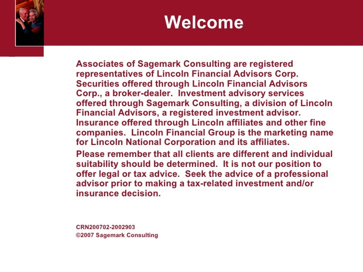 Welcome <ul><li>Associates of Sagemark Consulting are registered representatives of Lincoln Financial Advisors Corp. Secur...