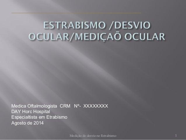 Medica Oftalmologista CRM Nº- XXXXXXXX  DAY Horc Hospital  Especialtista em Etrabismo  Agosto de 2014  Medição do desvio n...