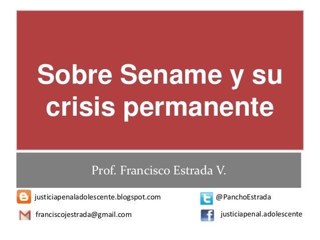 Sobre Sename y su crisis permanente Prof. Francisco Estrada V. justiciapenaladolescente.blogspot.com @PanchoEstrada franci...
