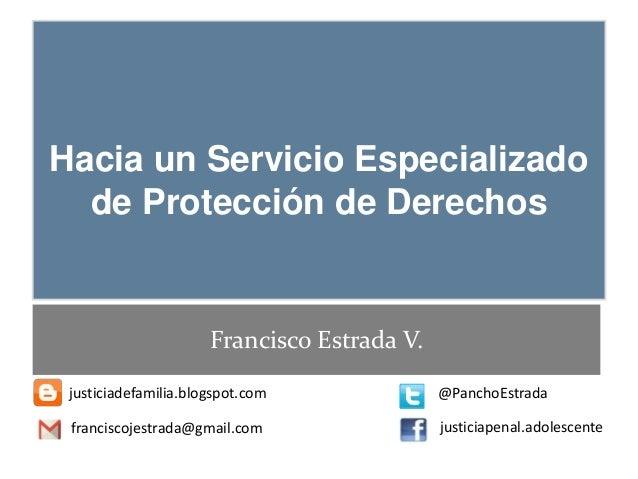 Hacia un Servicio Especializado de Protección de Derechos Francisco Estrada V. justiciadefamilia.blogspot.com @PanchoEstra...