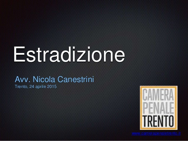 Estradizione Avv. Nicola Canestrini Trento, 24 aprile 2015 www.camerapenaletrento.it