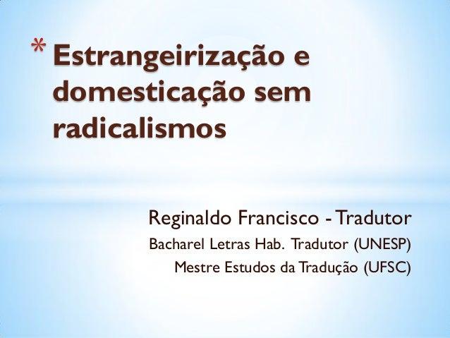 Reginaldo Francisco - TradutorBacharel Letras Hab. Tradutor (UNESP)Mestre Estudos da Tradução (UFSC)*Estrangeirização edom...