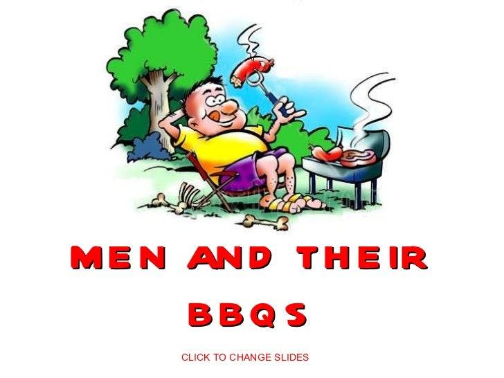 MEN AND THEIR BBQS CLICK TO CHANGE SLIDES