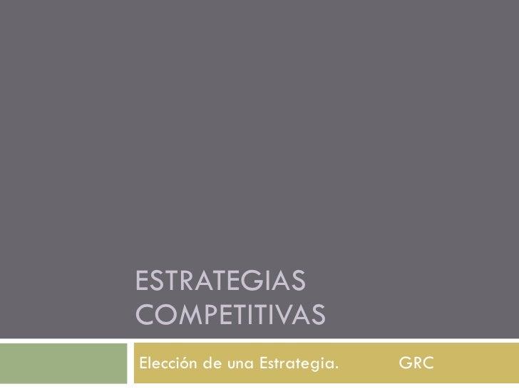 ESTRATEGIAS COMPETITIVAS Elección de una Estrategia. GRC