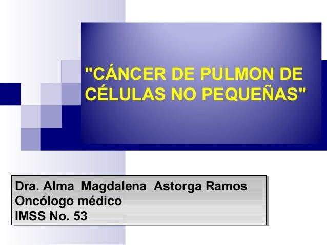 """""""CÁNCER DE PULMON DE CÉLULAS NO PEQUEÑAS"""" Dra. Alma Magdalena Astorga Ramos Oncólogo médico IMSS No. 53 Dra. Alma Magdalen..."""
