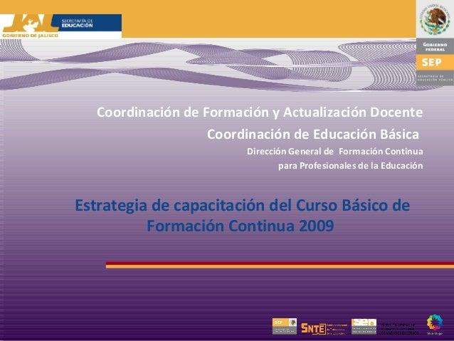 Coordinación de Formación y Actualización Docente Coordinación de Educación Básica Dirección General de Formación Continua...