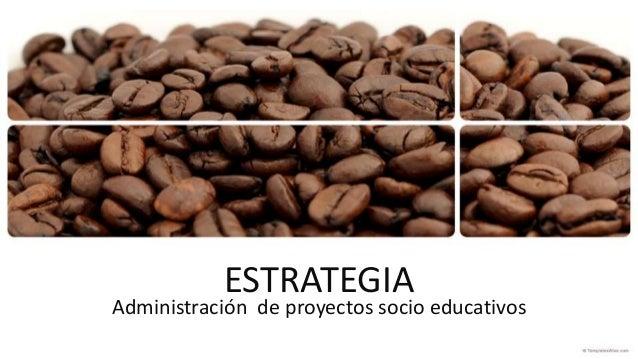 ESTRATEGIA Administración de proyectos socio educativos