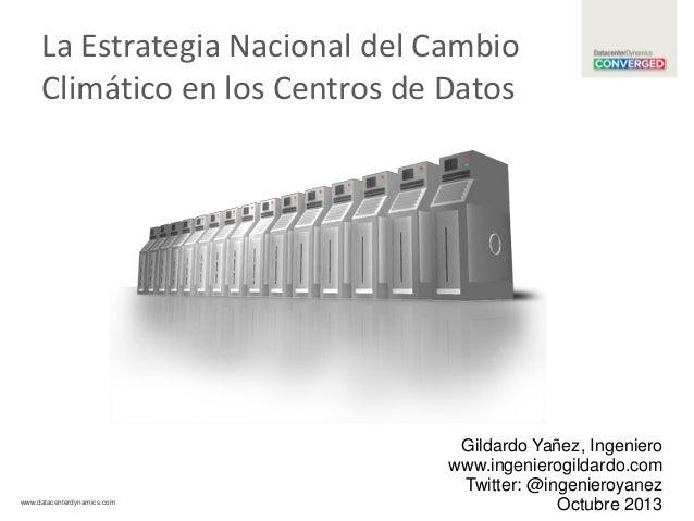 La Estrategia Nacional del Cambio Climático en los Centros de Datos  www.datacenterdynamics.com  Gildardo Yañez, Ingeniero...
