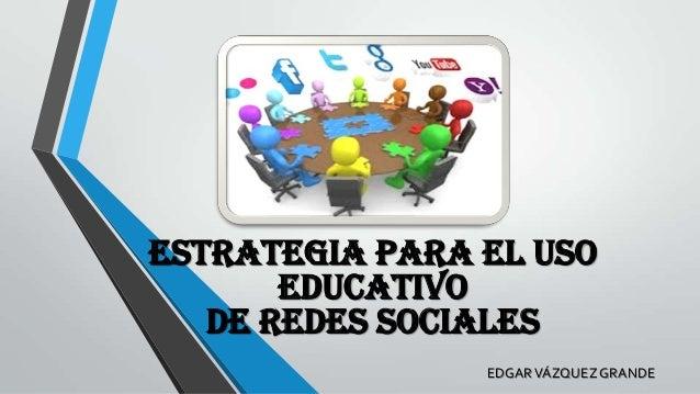 ESTRATEGIA PARA EL USO EDUCATIVO DE REDES SOCIALES EDGAR VÁZQUEZ GRANDE
