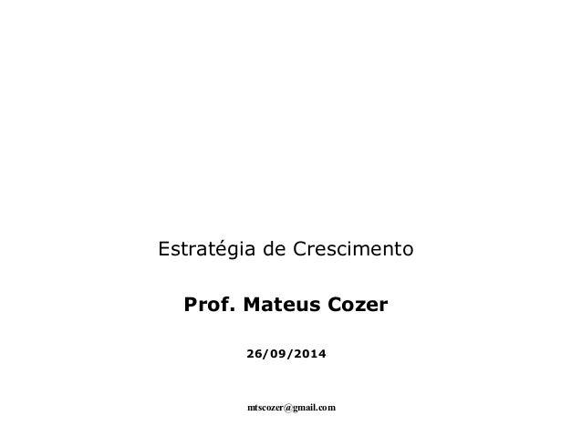 Estratégia de Crescimento  Prof. Mateus Cozer  26/09/2014  mtscozer@gmail.com