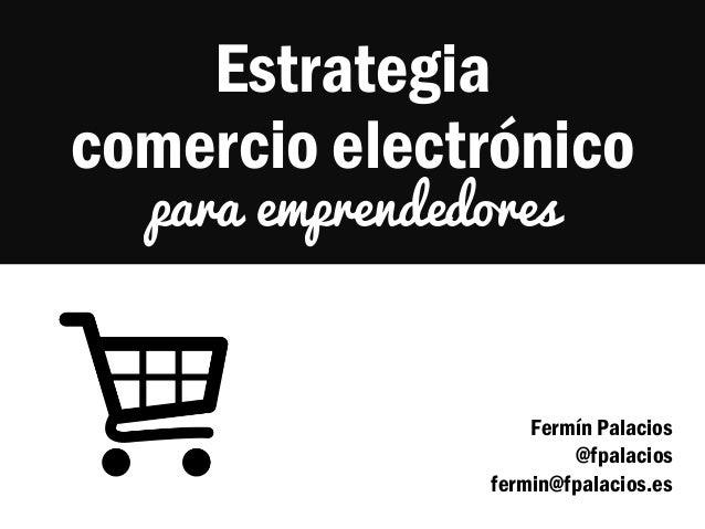Estrategia comercio electrónico para emprendedores  Fermín Palacios @fpalacios fermin@fpalacios.es