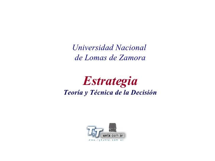 Universidad Nacional  de Lomas de Zamora Estrategia Teoría y Técnica de la Decisión