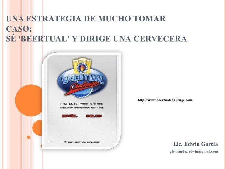 UNA ESTRATEGIA DE MUCHO TOMAR CASO: SÉ 'BEERTUAL' Y DIRIGE UNA CERVECERA Lic. Edwin García [email_address] http://www.beer...