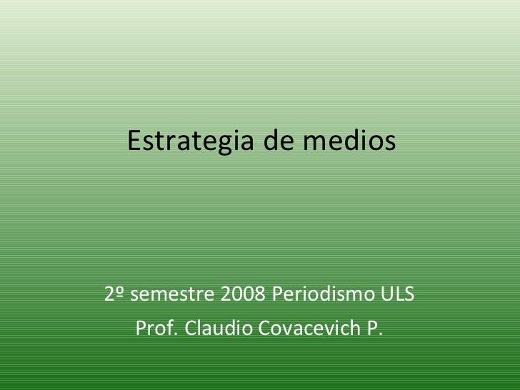 Estrategia de medios 2º semestre 2008 Periodismo ULS Prof. Claudio Covacevich P.