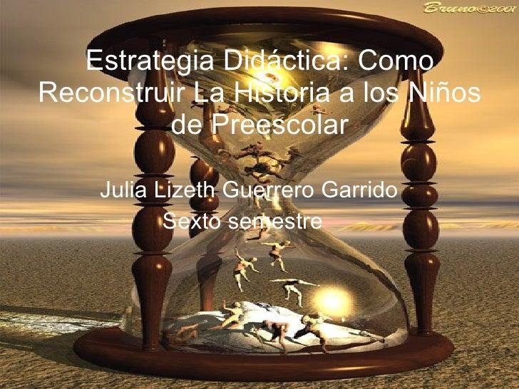Estrategia Didáctica: Como Reconstruir La Historia a los Niños de Preescolar Julia Lizeth Guerrero Garrido  Sexto semestre